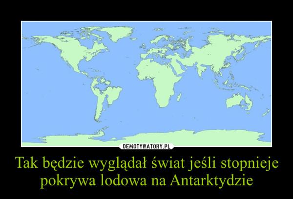 Tak będzie wyglądał świat jeśli stopnieje pokrywa lodowa na Antarktydzie –