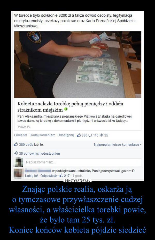 Znając polskie realia, oskarża ją o tymczasowe przywłaszczenie cudzej własności, a właścicielka torebki powie, że było tam 25 tys. zł. Koniec końców kobieta pójdzie siedzieć –