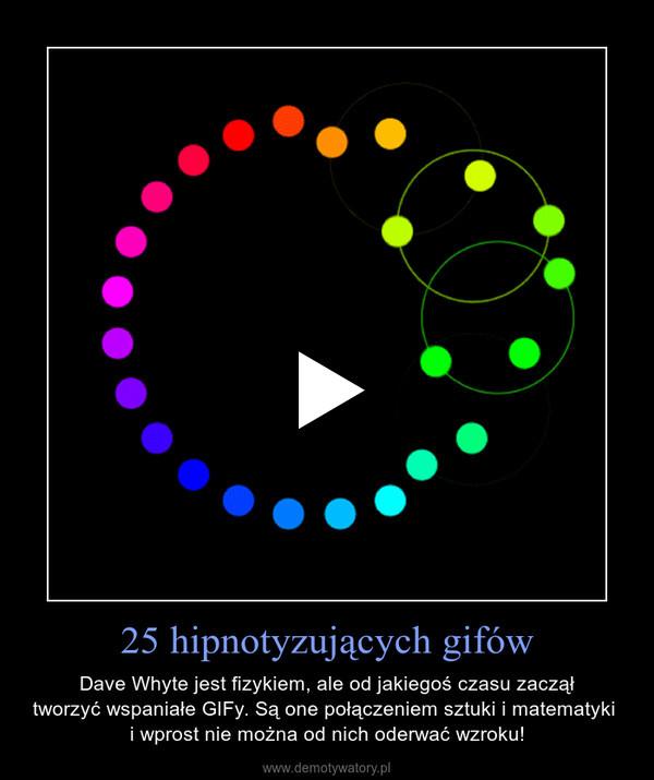 25 hipnotyzujących gifów – Dave Whyte jest fizykiem, ale od jakiegoś czasu zaczął tworzyć wspaniałe GIFy. Są one połączeniem sztuki i matematyki  i wprost nie można od nich oderwać wzroku!