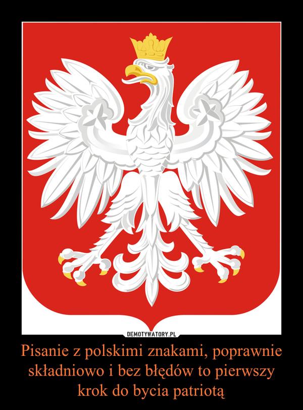 Pisanie z polskimi znakami, poprawnie składniowo i bez błędów to pierwszy krok do bycia patriotą –