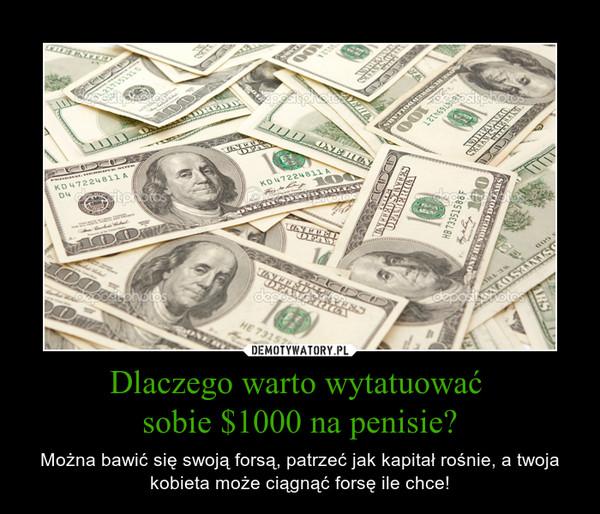 Dlaczego warto wytatuować sobie $1000 na penisie? – Można bawić się swoją forsą, patrzeć jak kapitał rośnie, a twoja kobieta może ciągnąć forsę ile chce!