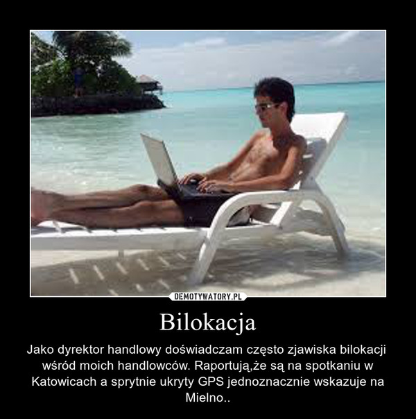 Bilokacja – Jako dyrektor handlowy doświadczam często zjawiska bilokacji  wśród moich handlowców. Raportują,że są na spotkaniu w Katowicach a sprytnie ukryty GPS jednoznacznie wskazuje na Mielno..