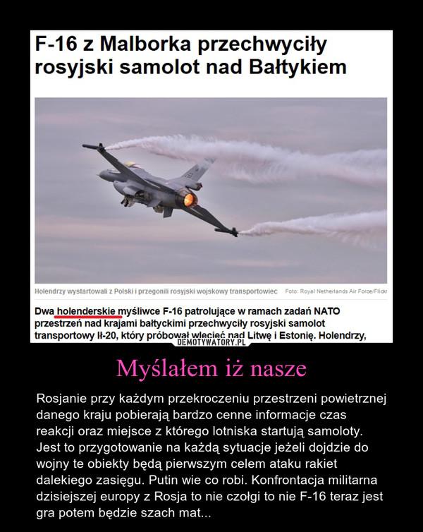 Myślałem iż nasze – Rosjanie przy każdym przekroczeniu przestrzeni powietrznej danego kraju pobierają bardzo cenne informacje czas reakcji oraz miejsce z którego lotniska startują samoloty. Jest to przygotowanie na każdą sytuacje jeżeli dojdzie do wojny te obiekty będą pierwszym celem ataku rakiet dalekiego zasięgu. Putin wie co robi. Konfrontacja militarna dzisiejszej europy z Rosja to nie czołgi to nie F-16 teraz jest gra potem będzie szach mat...