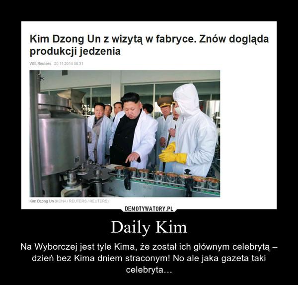 Daily Kim – Na Wyborczej jest tyle Kima, że został ich głównym celebrytą – dzień bez Kima dniem straconym! No ale jaka gazeta taki celebryta…
