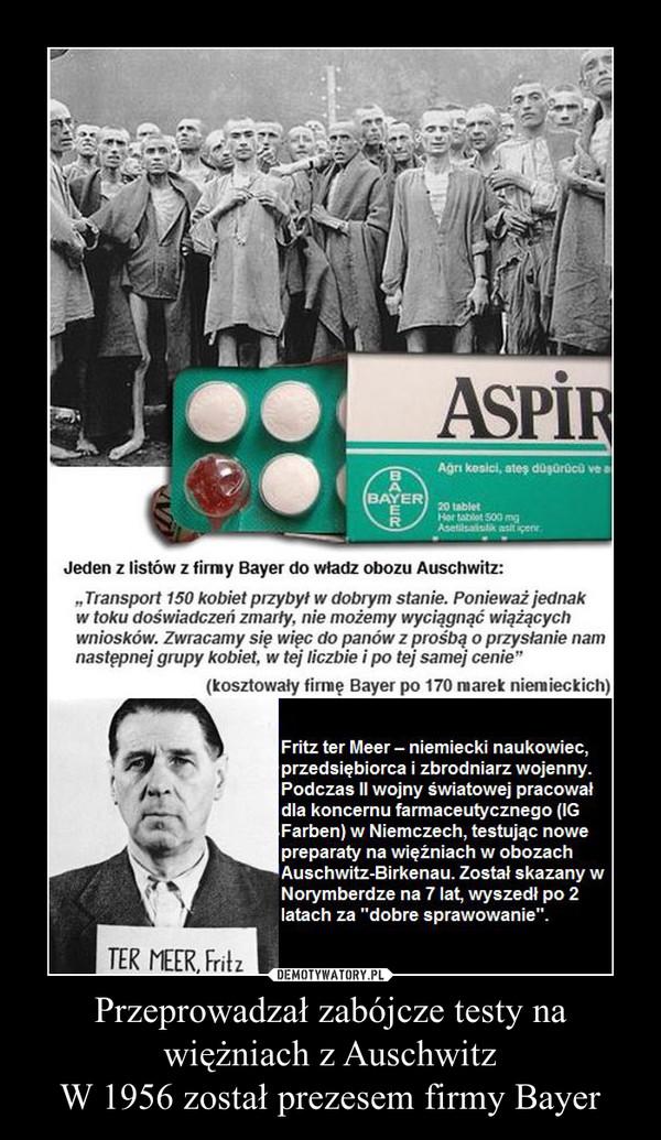 Przeprowadzał zabójcze testy na więżniach z Auschwitz W 1956 został prezesem firmy Bayer –