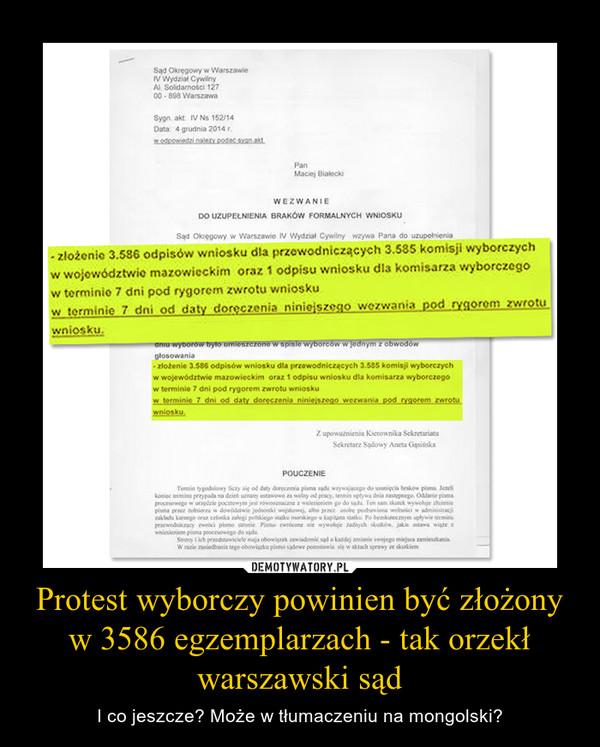 Protest wyborczy powinien być złożony w 3586 egzemplarzach - tak orzekł warszawski sąd – I co jeszcze? Może w tłumaczeniu na mongolski?