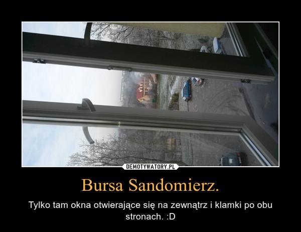 Bursa Sandomierz. – Tylko tam okna otwierające się na zewnątrz i klamki po obu stronach. :D