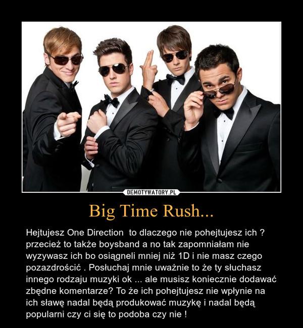 Big Time Rush... – Hejtujesz One Direction  to dlaczego nie pohejtujesz ich ? przecież to także boysband a no tak zapomniałam nie wyzywasz ich bo osiągneli mniej niż 1D i nie masz czego pozazdrościć . Posłuchaj mnie uważnie to że ty słuchasz innego rodzaju muzyki ok ... ale musisz koniecznie dodawać zbędne komentarze? To że ich pohejtujesz nie wpłynie na ich sławę nadal będą produkować muzykę i nadal będą popularni czy ci się to podoba czy nie !