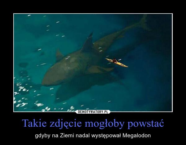 Takie zdjęcie mogłoby powstać – gdyby na Ziemi nadal występował Megalodon