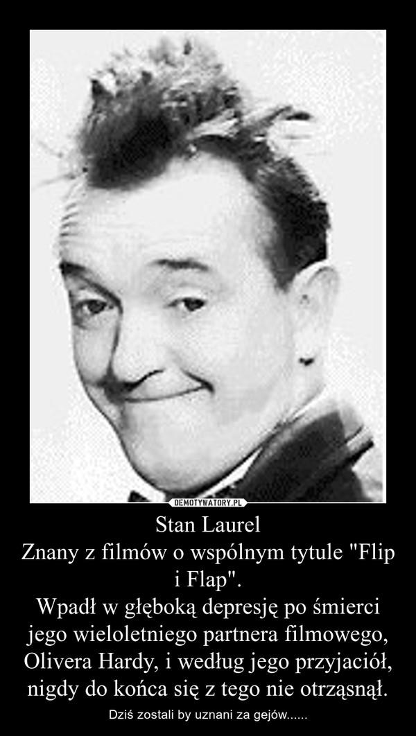 """Stan Laurel Znany z filmów o wspólnym tytule """"Flip i Flap"""". Wpadł w głęboką depresję po śmierci jego wieloletniego partnera filmowego, Olivera Hardy, i według jego przyjaciół, nigdy do końca się z tego nie otrząsnął."""