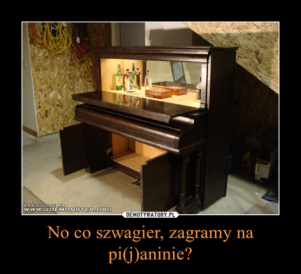 No co szwagier, zagramy na pi(j)aninie? –