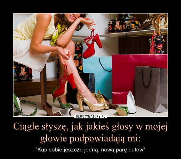 """Ciągle słyszę, jak jakieś głosy w mojej głowie podpowiadają mi: – """"Kup sobie jeszcze jedną, nową parę butów"""""""