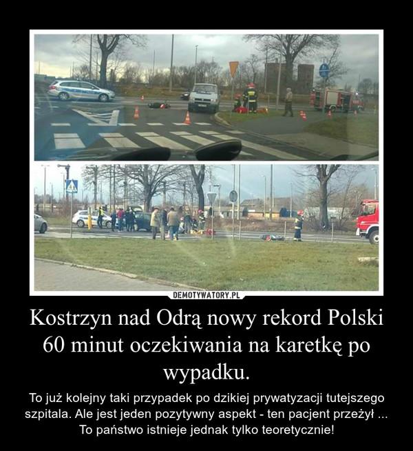 Kostrzyn nad Odrą nowy rekord Polski 60 minut oczekiwania na karetkę po wypadku. – To już kolejny taki przypadek po dzikiej prywatyzacji tutejszego szpitala. Ale jest jeden pozytywny aspekt - ten pacjent przeżył ... To państwo istnieje jednak tylko teoretycznie!