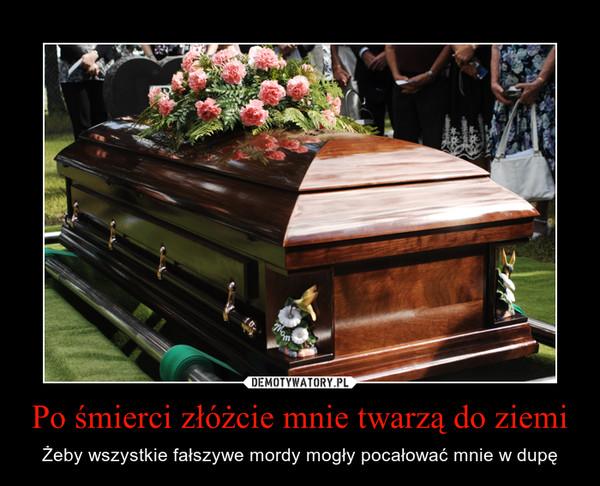 Po śmierci złóżcie mnie twarzą do ziemi – Żeby wszystkie fałszywe mordy mogły pocałować mnie w dupę