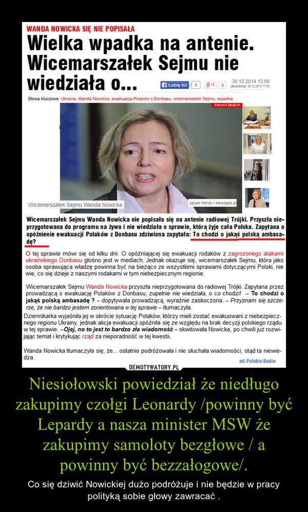 Niesiołowski powiedział że niedługo zakupimy czołgi Leonardy /powinny być Lepardy a nasza minister MSW że zakupimy samoloty bezgłowe / a powinny być bezzałogowe/. – Co się dziwić Nowickiej dużo podróżuje i nie będzie w pracy polityką sobie głowy zawracać .