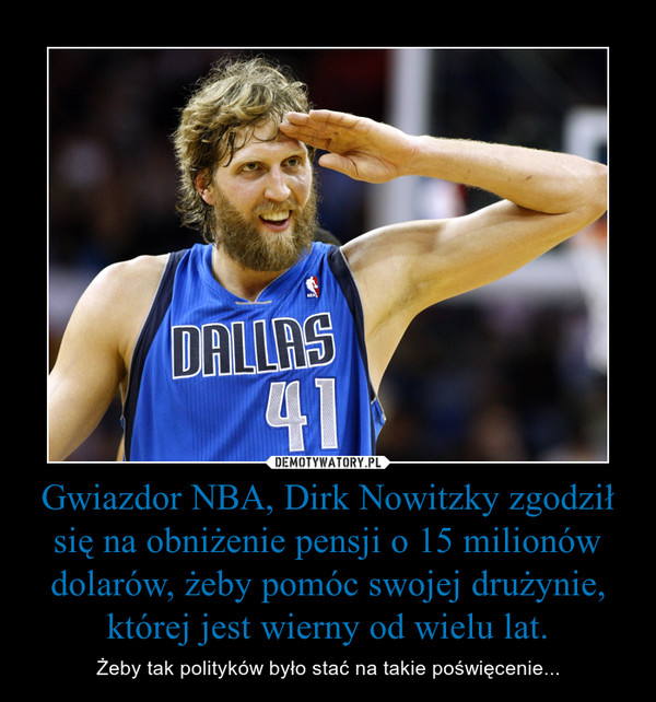 Gwiazdor NBA, Dirk Nowitzky zgodził się na obniżenie pensji o 15 milionów dolarów, żeby pomóc swojej drużynie, której jest wierny od wielu lat. – Żeby tak polityków było stać na takie poświęcenie...