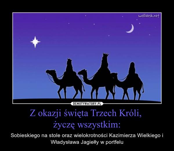 Z okazji święta Trzech Króli, życzę wszystkim: – Sobieskiego na stole oraz wielokrotności Kazimierza Wielkiego i Władysława Jagiełły w portfelu