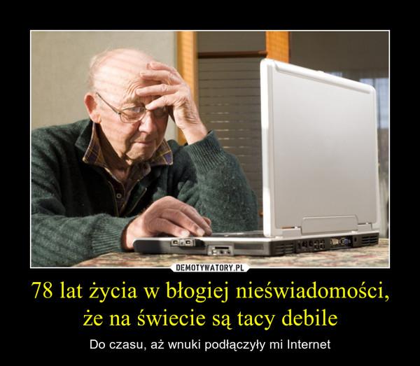 78 lat życia w błogiej nieświadomości, że na świecie są tacy debile – Do czasu, aż wnuki podłączyły mi Internet