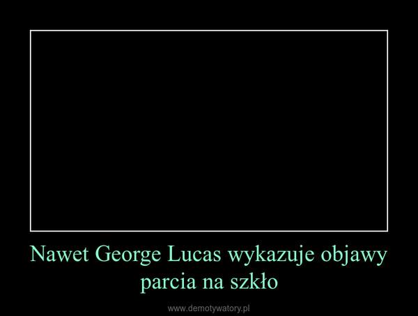Nawet George Lucas wykazuje objawy parcia na szkło –