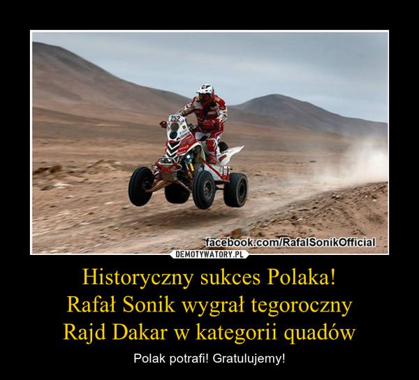 Historyczny sukces Polaka!  Rafa³ Sonik wygra³ tegoroczny  Rajd Dakar w kategorii quadów – Polak potrafi! Gratulujemy!