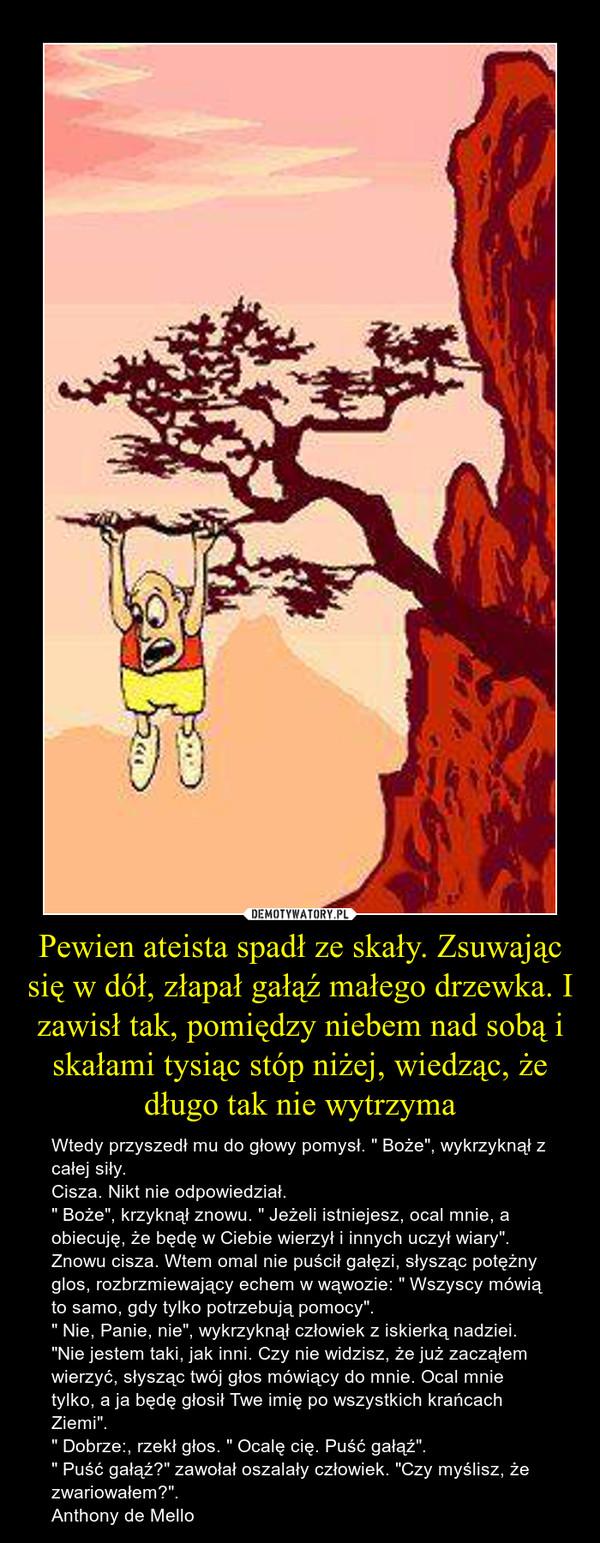 """Pewien ateista spadł ze skały. Zsuwając się w dół, złapał gałąź małego drzewka. I zawisł tak, pomiędzy niebem nad sobą i skałami tysiąc stóp niżej, wiedząc, że długo tak nie wytrzyma – Wtedy przyszedł mu do głowy pomysł. """" Boże"""", wykrzyknął z całej siły.Cisza. Nikt nie odpowiedział."""" Boże"""", krzyknął znowu. """" Jeżeli istniejesz, ocal mnie, a obiecuję, że będę w Ciebie wierzył i innych uczył wiary"""".Znowu cisza. Wtem omal nie puścił gałęzi, słysząc potężny glos, rozbrzmiewający echem w wąwozie: """" Wszyscy mówią to samo, gdy tylko potrzebują pomocy"""". """" Nie, Panie, nie"""", wykrzyknął człowiek z iskierką nadziei. """"Nie jestem taki, jak inni. Czy nie widzisz, że już zacząłem wierzyć, słysząc twój głos mówiący do mnie. Ocal mnie tylko, a ja będę głosił Twe imię po wszystkich krańcach Ziemi"""". """" Dobrze:, rzekł głos. """" Ocalę cię. Puść gałąź"""". """" Puść gałąź?"""" zawołał oszalały człowiek. """"Czy myślisz, że zwariowałem?"""". Anthony de Mello"""