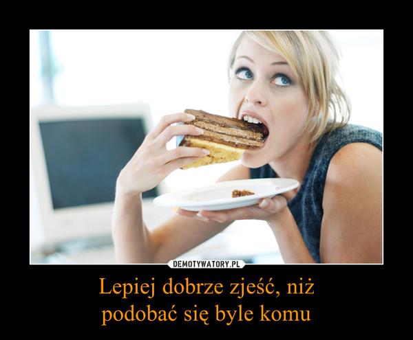 Lepiej dobrze zjeść, niżpodobać się byle komu –