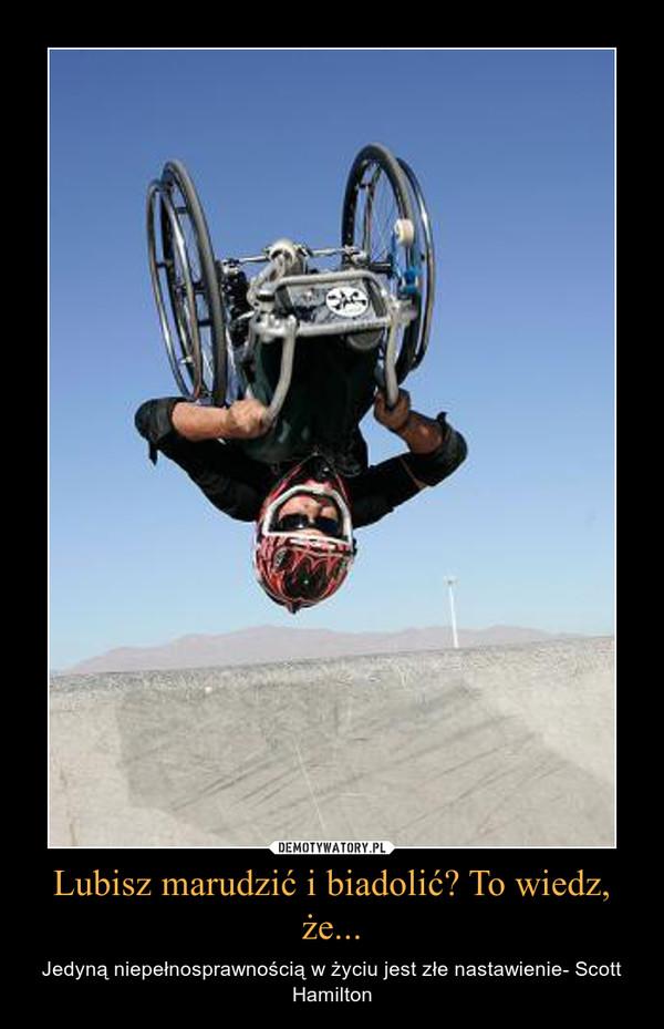 Lubisz marudzić i biadolić? To wiedz, że... – Jedyną niepełnosprawnością w życiu jest złe nastawienie- Scott Hamilton