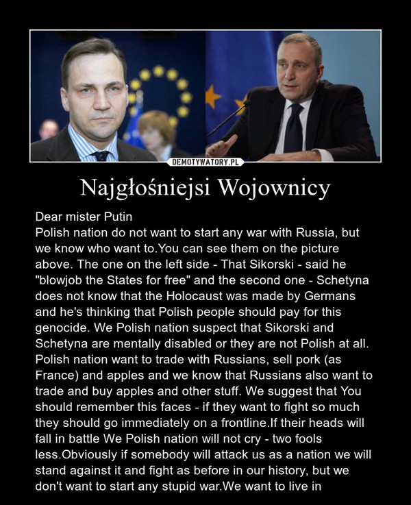 """Najgłośniejsi Wojownicy – Dear mister PutinPolish nation do not want to start any war with Russia, but we know who want to.You can see them on the picture above. The one on the left side - That Sikorski - said he """"blowjob the States for free"""" and the second one - Schetyna does not know that the Holocaust was made by Germans and he's thinking that Polish people should pay for this genocide. We Polish nation suspect that Sikorski and Schetyna are mentally disabled or they are not Polish at all. Polish nation want to trade with Russians, sell pork (as France) and apples and we know that Russians also want to trade and buy apples and other stuff. We suggest that You should remember this faces - if they want to fight so much they should go immediately on a frontline.If their heads will fall in battle We Polish nation will not cry - two fools less.Obviously if somebody will attack us as a nation we will stand against it and fight as before in our history, but we don't want to start any stupid war.We want to live in"""