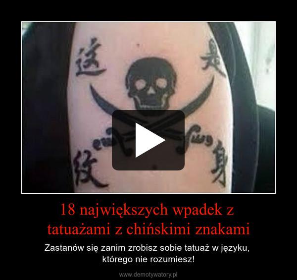 18 największych wpadek z tatuażami z chińskimi znakami – Zastanów się zanim zrobisz sobie tatuaż w języku, którego nie rozumiesz!