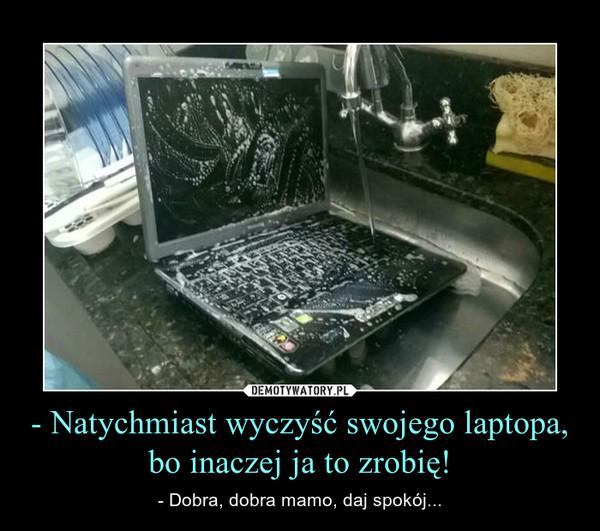 - Natychmiast wyczyść swojego laptopa, bo inaczej ja to zrobię! – - Dobra, dobra mamo, daj spokój...