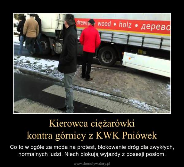 Kierowca ciężarówkikontra górnicy z KWK Pniówek – Co to w ogóle za moda na protest, blokowanie dróg dla zwykłych, normalnych ludzi. Niech blokują wyjazdy z posesji posłom.