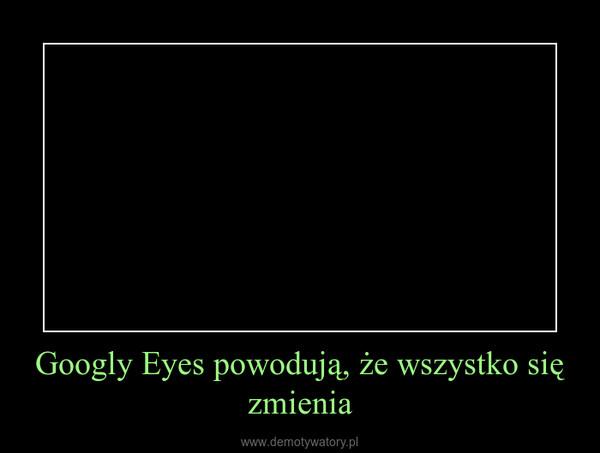 Googly Eyes powodują, że wszystko się zmienia –