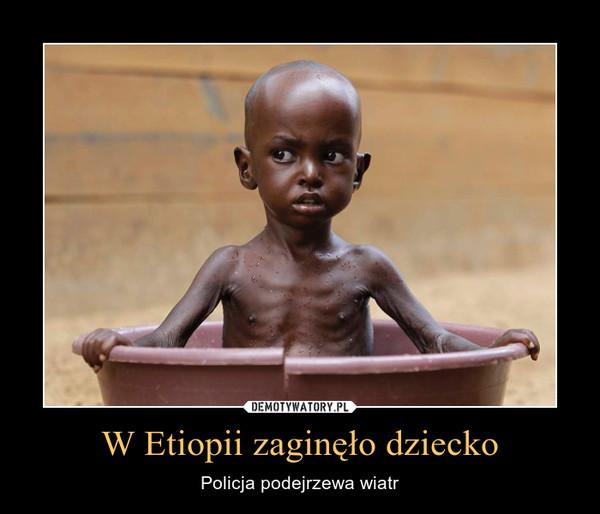 W Etiopii zaginęło dziecko – Policja podejrzewa wiatr