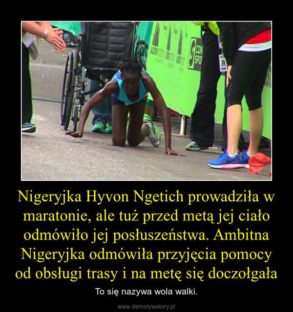 Nigeryjka Hyvon Ngetich prowadziła w maratonie, ale tuż przed metą jej ciało odmówiło jej posłuszeństwa. Ambitna Nigeryjka odmówiła przyjęcia pomocy od obsługi trasy i na metę się doczołgała – To się nazywa wola walki.
