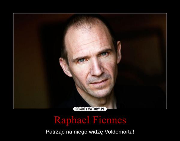 Raphael Fiennes – Patrząc na niego widzę Voldemorta!