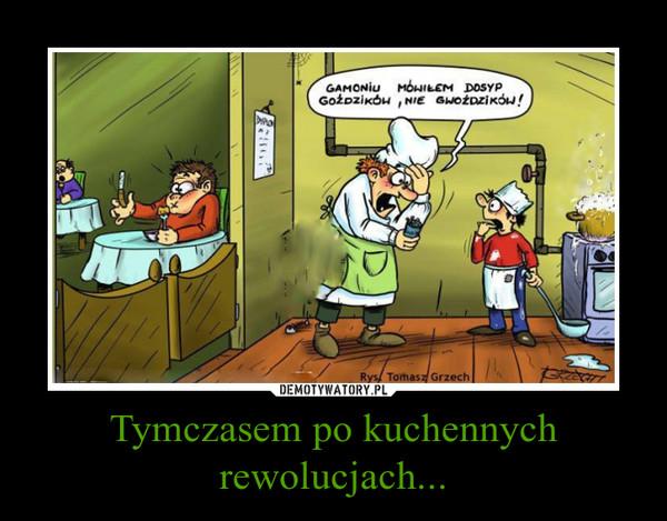 Tymczasem po kuchennych rewolucjach... –