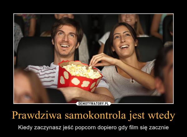 Prawdziwa samokontrola jest wtedy – Kiedy zaczynasz jeść popcorn dopiero gdy film się zacznie