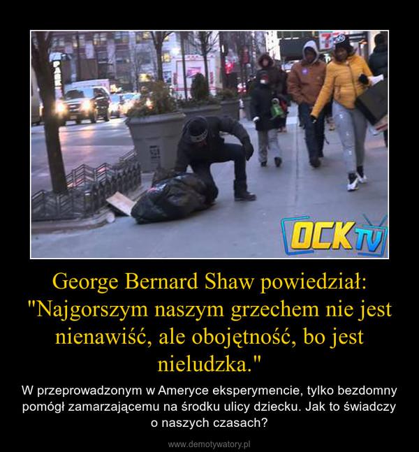 """George Bernard Shaw powiedział: """"Najgorszym naszym grzechem nie jest nienawiść, ale obojętność, bo jest nieludzka."""" – W przeprowadzonym w Ameryce eksperymencie, tylko bezdomny pomógł zamarzającemu na środku ulicy dziecku. Jak to świadczy o naszych czasach?"""