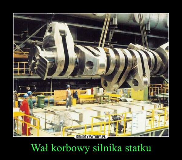 Wał korbowy silnika statku –