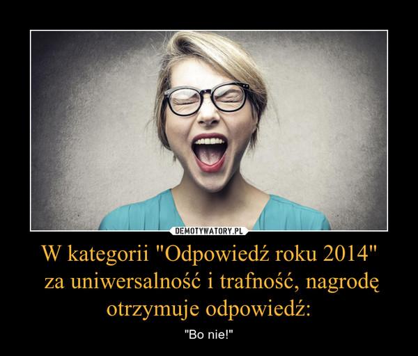 """W kategorii """"Odpowiedź roku 2014"""" za uniwersalność i trafność, nagrodę otrzymuje odpowiedź: – """"Bo nie!"""""""