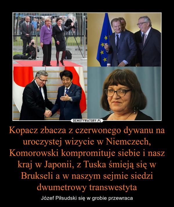 Kopacz zbacza z czerwonego dywanu na uroczystej wizycie w Niemczech, Komorowski kompromituje siebie i nasz kraj w Japonii, z Tuska śmieją się w Brukseli a w naszym sejmie siedzi dwumetrowy transwestyta – Józef Piłsudski się w grobie przewraca