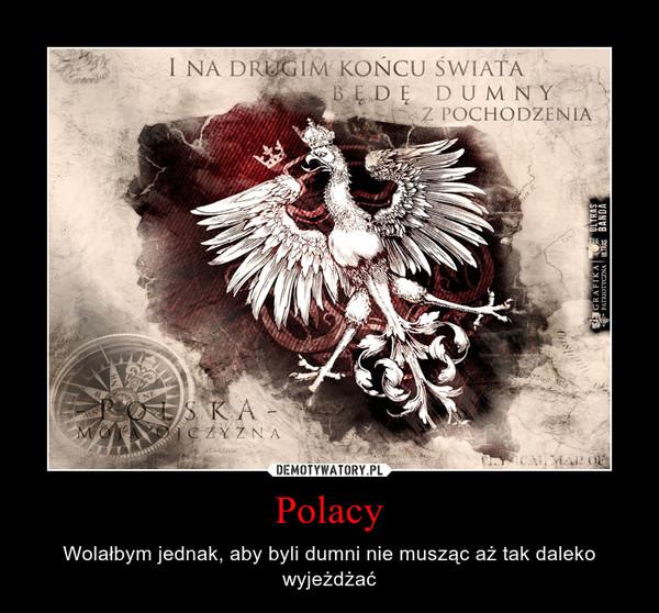 Polacy – Wolałbym jednak, aby byli dumni nie musząc aż tak daleko wyjeżdżać