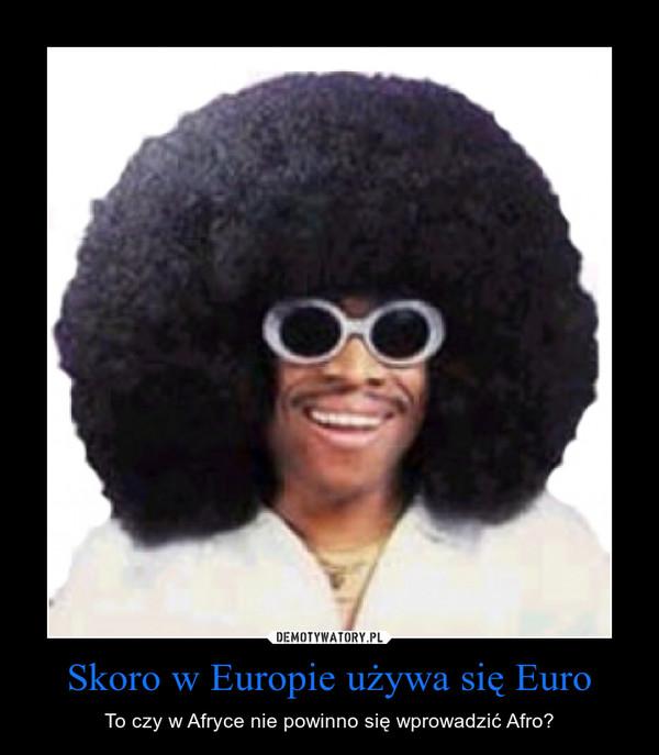 Skoro w Europie używa się Euro – To czy w Afryce nie powinno się wprowadzić Afro?
