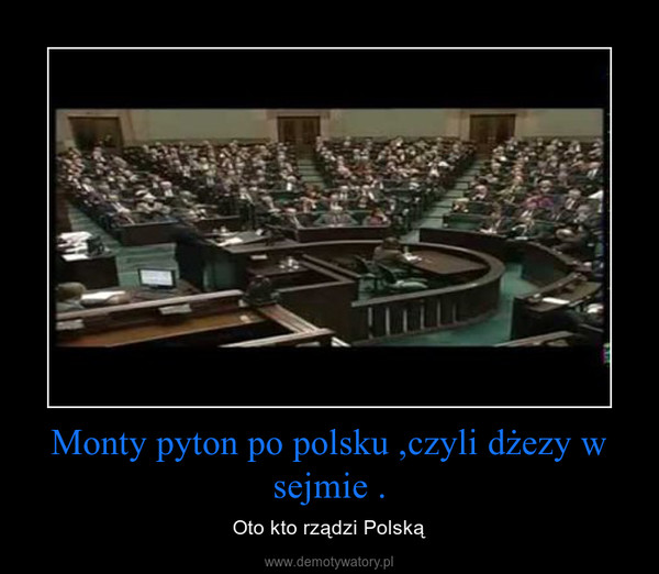 Monty pyton po polsku ,czyli dżezy w sejmie . – Oto kto rządzi Polską