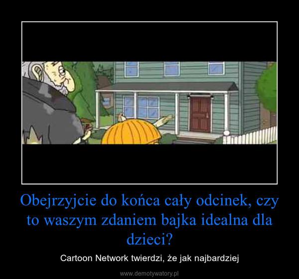 Obejrzyjcie do końca cały odcinek, czy to waszym zdaniem bajka idealna dla dzieci? – Cartoon Network twierdzi, że jak najbardziej