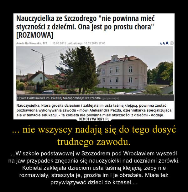 ... nie wszyscy nadają się do tego dosyć trudnego zawodu. – ...W szkole podstawowej w Szczodrem pod Wrocławiem wyszedł na jaw przypadek znęcania się nauczycielki nad uczniami zerówki. Kobieta zaklejała dzieciom usta taśmą klejącą, żeby nie rozmawiały, straszyła je, groziła im i je obrażała. Miała też przywiązywać dzieci do krzeseł....