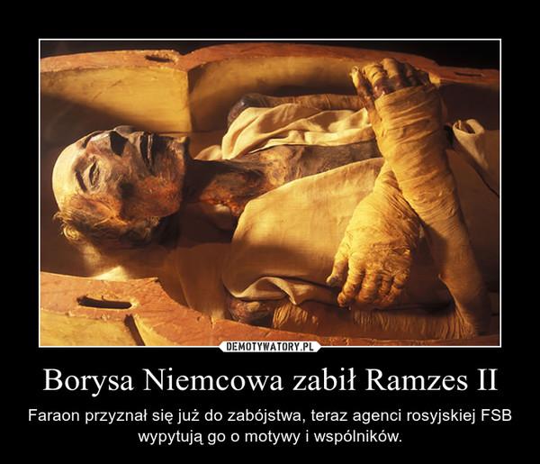 Borysa Niemcowa zabił Ramzes II – Faraon przyznał się już do zabójstwa, teraz agenci rosyjskiej FSB wypytują go o motywy i wspólników.