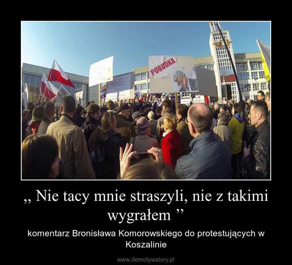 ,, Nie tacy mnie straszyli, nie z takimi wygrałem '' – komentarz Bronisława Komorowskiego do protestujących w Koszalinie
