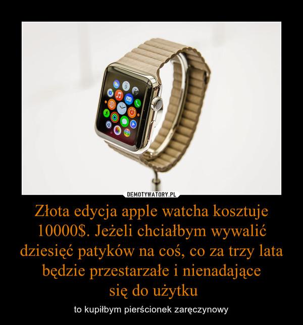 Złota edycja apple watcha kosztuje 10000$. Jeżeli chciałbym wywalić dziesięć patyków na coś, co za trzy lata będzie przestarzałe i nienadające się do użytku – to kupiłbym pierścionek zaręczynowy