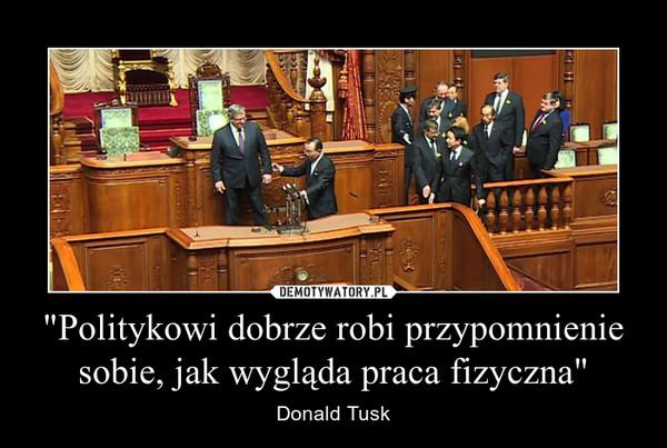 """""""Politykowi dobrze robi przypomnienie sobie, jak wygląda praca fizyczna"""" – Donald Tusk"""
